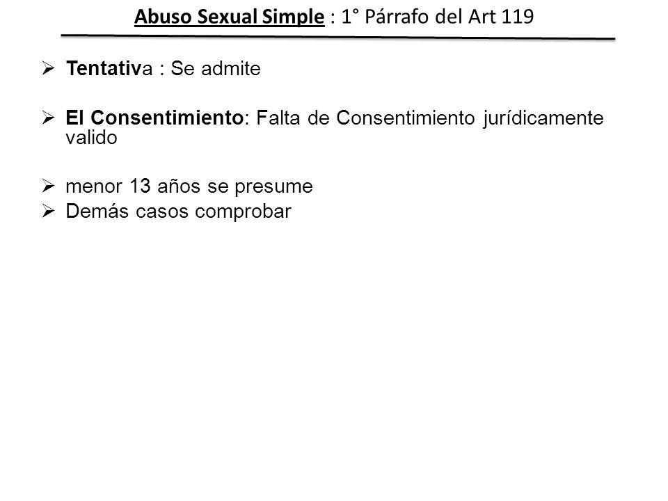 Tentativa : Se admite El Consentimiento: Falta de Consentimiento jurídicamente valido menor 13 años se presume Demás casos comprobar Abuso Sexual Simp