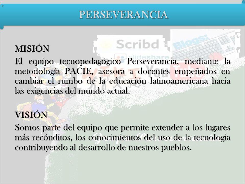 MISIÓN El equipo tecnopedagógico Perseverancia, mediante la metodología PACIE, asesora a docentes empeñados en cambiar el rumbo de la educación latino