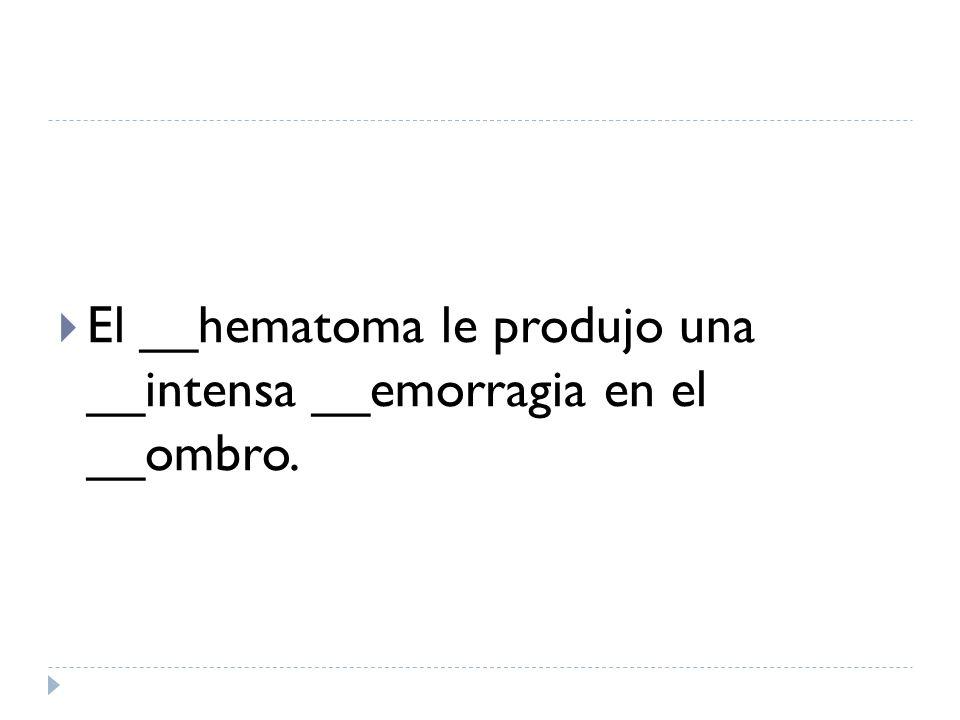 El __hematoma le produjo una __intensa __emorragia en el __ombro.