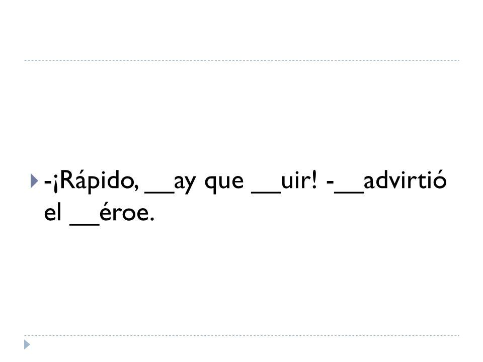 -¡Rápido, __ay que __uir! -__advirtió el __éroe.