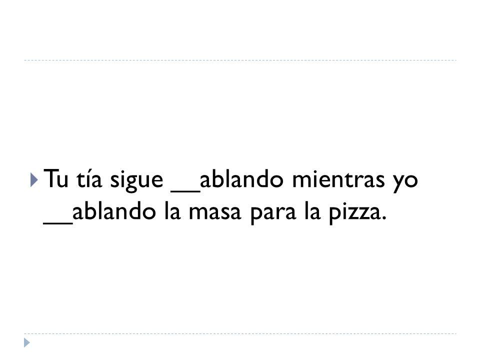 Tu tía sigue __ablando mientras yo __ablando la masa para la pizza.