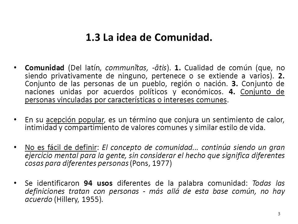 1.3 La idea de Comunidad. Comunidad (Del latín, communĭtas, -ātis). 1. Cualidad de común (que, no siendo privativamente de ninguno, pertenece o se ext