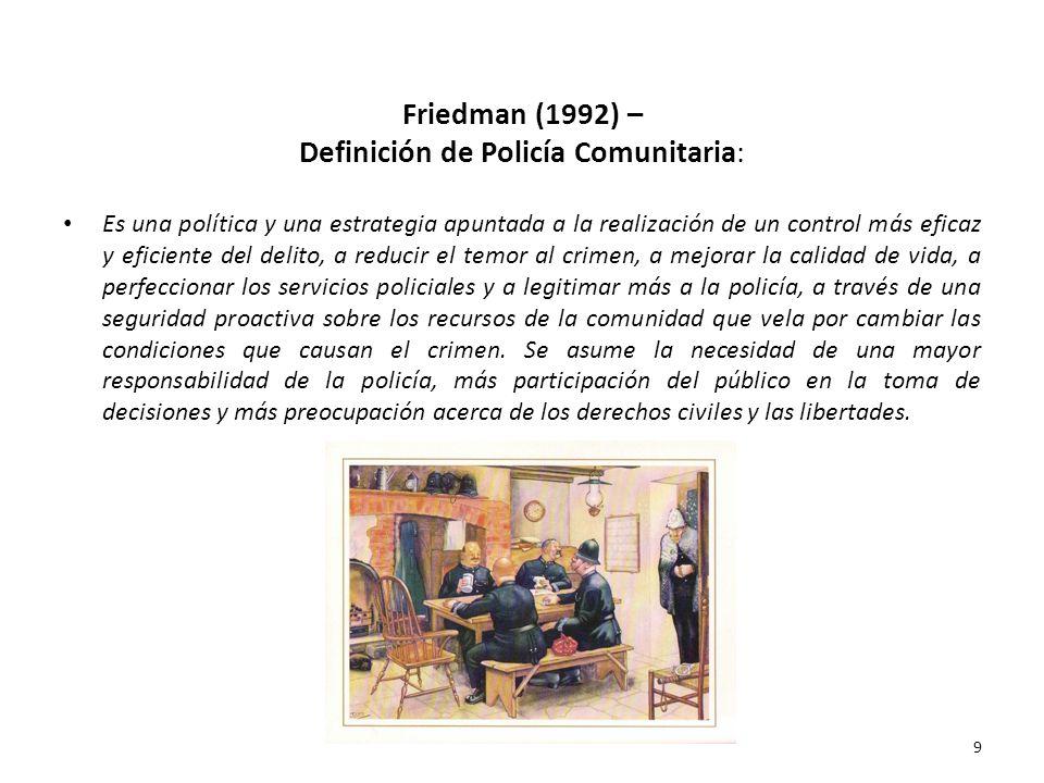 Friedman (1992) – Definición de Policía Comunitaria: Es una política y una estrategia apuntada a la realización de un control más eficaz y eficiente d