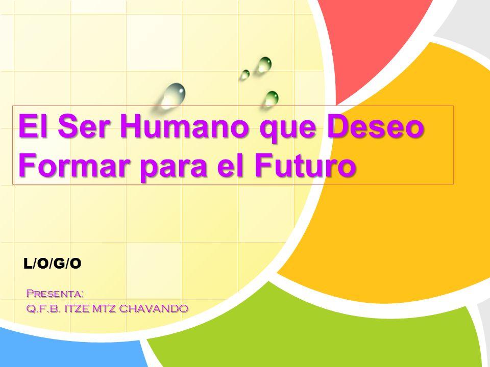 L/O/G/O El Ser Humano que Deseo Formar para el Futuro Presenta: Q.F.B. ITZE MTZ CHAVANDO
