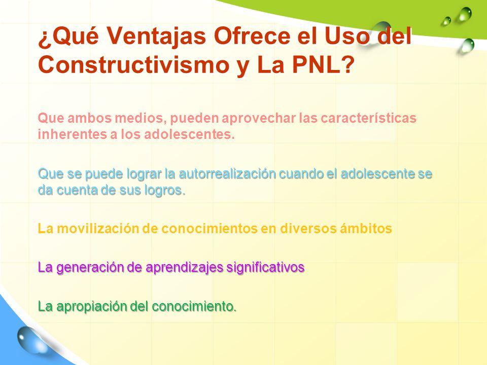 ¿Qué Ventajas Ofrece el Uso del Constructivismo y La PNL? Que ambos medios, pueden aprovechar las características inherentes a los adolescentes. Que s