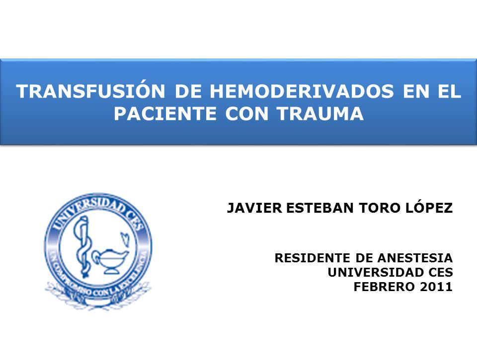 TRANSFUSIÓN DE HEMODERIVADOS EN EL PACIENTE CON TRAUMA JAVIER ESTEBAN TORO LÓPEZ RESIDENTE DE ANESTESIA UNIVERSIDAD CES FEBRERO 2011