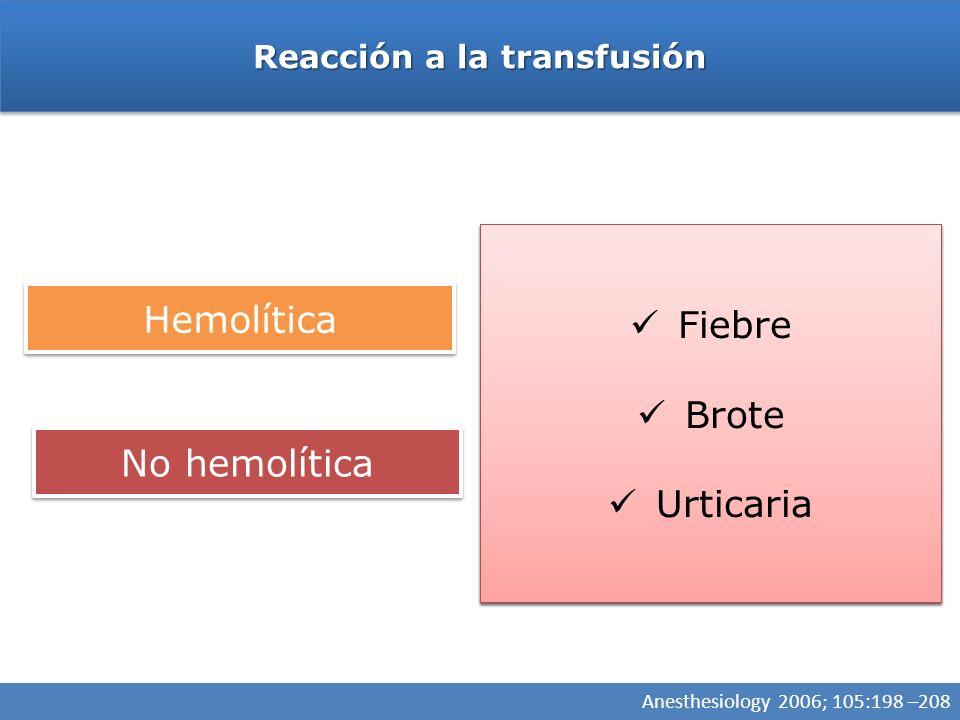 Reacción a la transfusión Hemolítica No hemolítica Hipotensión Taquicardia Hemoglobinuria Sangrado microvascular Hipotensión Taquicardia Hemoglobinuria Sangrado microvascular Fiebre Brote Urticaria Fiebre Brote Urticaria Anesthesiology 2006; 105:198 –208