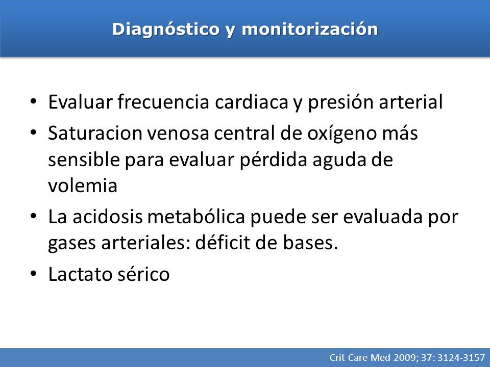 Evaluar frecuencia cardiaca y presión arterial Saturacion venosa central de oxígeno más sensible para evaluar pérdida aguda de volemia La acidosis metabólica puede ser evaluada por gases arteriales: déficit de bases.