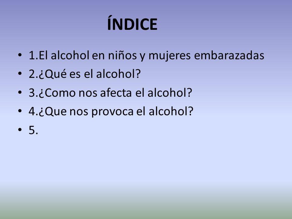 ÍNDICE 1.El alcohol en niños y mujeres embarazadas 2.¿Qué es el alcohol? 3.¿Como nos afecta el alcohol? 4.¿Que nos provoca el alcohol? 5.