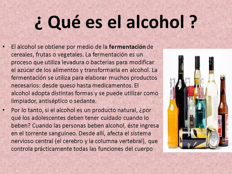 ¿ Qué es el alcohol ? El alcohol se obtiene por medio de la fermentación de cereales, frutas o vegetales. La fermentación es un proceso que utiliza le