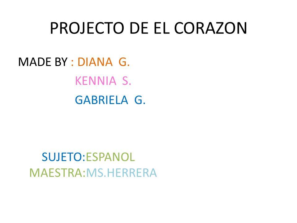 PROJECTO DE EL CORAZON MADE BY : DIANA G. KENNIA S. GABRIELA G. SUJETO:ESPANOL MAESTRA:MS.HERRERA