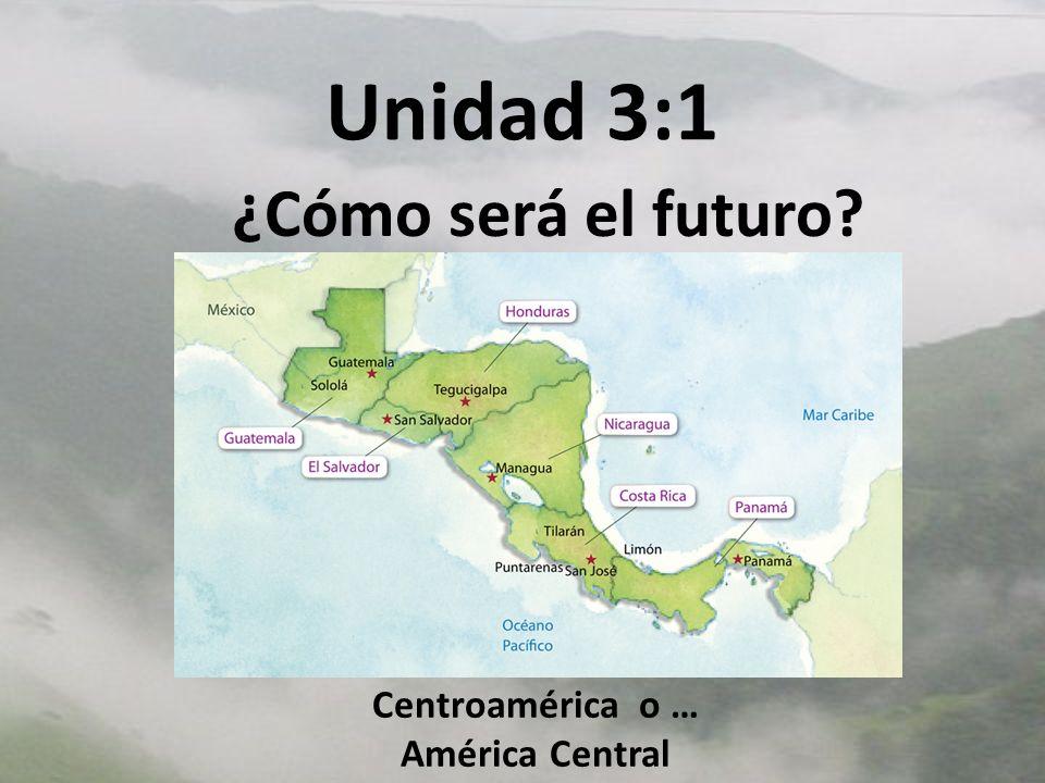 Unidad 3:1 ¿Cómo será el futuro? Centroamérica o … América Central