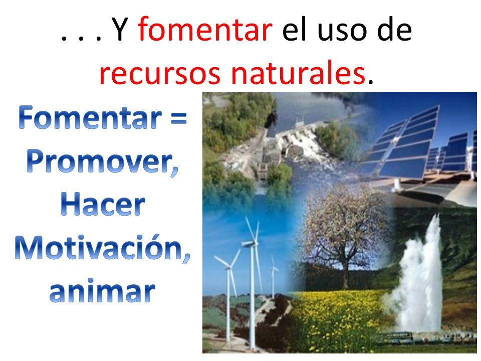 ... Y fomentar el uso de recursos naturales.