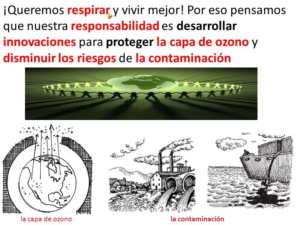 ¡Queremos respirar y vivir mejor! Por eso pensamos que nuestra responsabilidad es desarrollar innovaciones para proteger la capa de ozono y disminuir