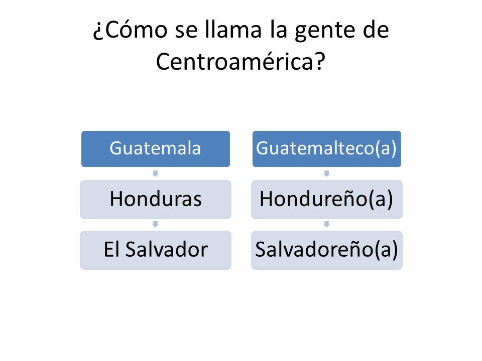 ¿Cómo se llama la gente de Centroamérica? Guatemala HondurasEl Salvador Guatemalteco(a) Hondureño(a) Salvadoreño(a)