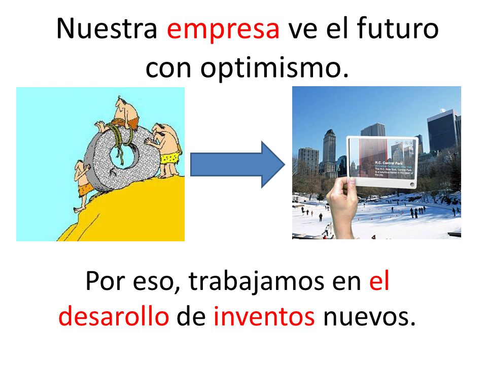 Nuestra empresa ve el futuro con optimismo. Por eso, trabajamos en el desarollo de inventos nuevos.