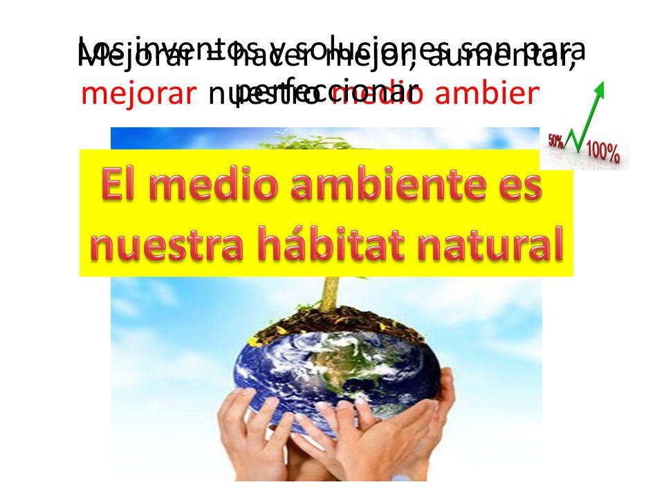 Los inventos y soluciones son para mejorar nuestro medio ambiente. Mejorar = hacer mejor, aumentar, perfeccionar