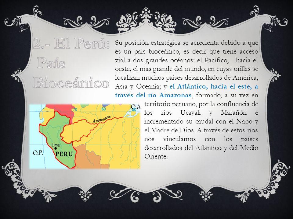 Su posición estratégica se acrecienta debido a que es un país bioceánico, es decir que tiene acceso vial a dos grandes océanos: el Pacífico, hacia el oeste, el mas grande del mundo, en cuyas orillas se localizan muchos países desarrollados de América, Asia y Oceanía; y el Atlántico, hacia el este, a través del río Amazonas, formado, a su vez en territorio peruano, por la confluencia de los ríos Ucayali y Marañón e incrementado su caudal con el Napo y el Madre de Dios.