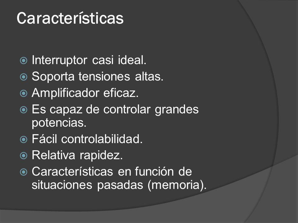 Características Interruptor casi ideal. Soporta tensiones altas. Amplificador eficaz. Es capaz de controlar grandes potencias. Fácil controlabilidad.