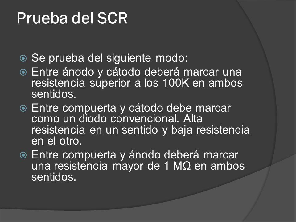 Prueba del SCR Se prueba del siguiente modo: Entre ánodo y cátodo deberá marcar una resistencia superior a los 100K en ambos sentidos. Entre compuerta