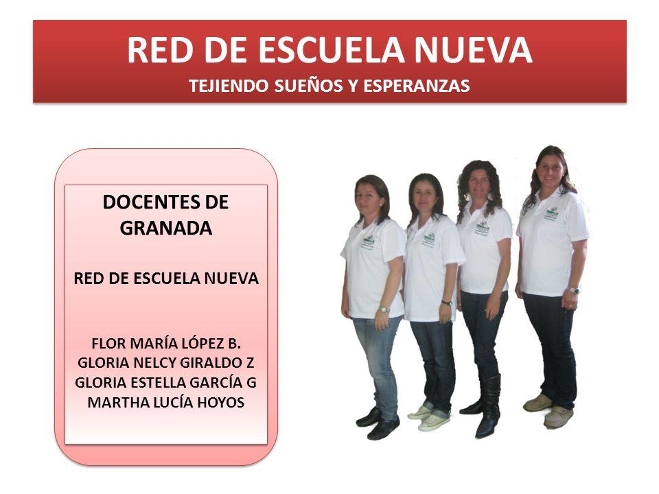 RED DE ESCUELA NUEVA TEJIENDO SUEÑOS Y ESPERANZAS DOCENTES DE GRANADA RED DE ESCUELA NUEVA FLOR MARÍA LÓPEZ B. GLORIA NELCY GIRALDO Z GLORIA ESTELLA G