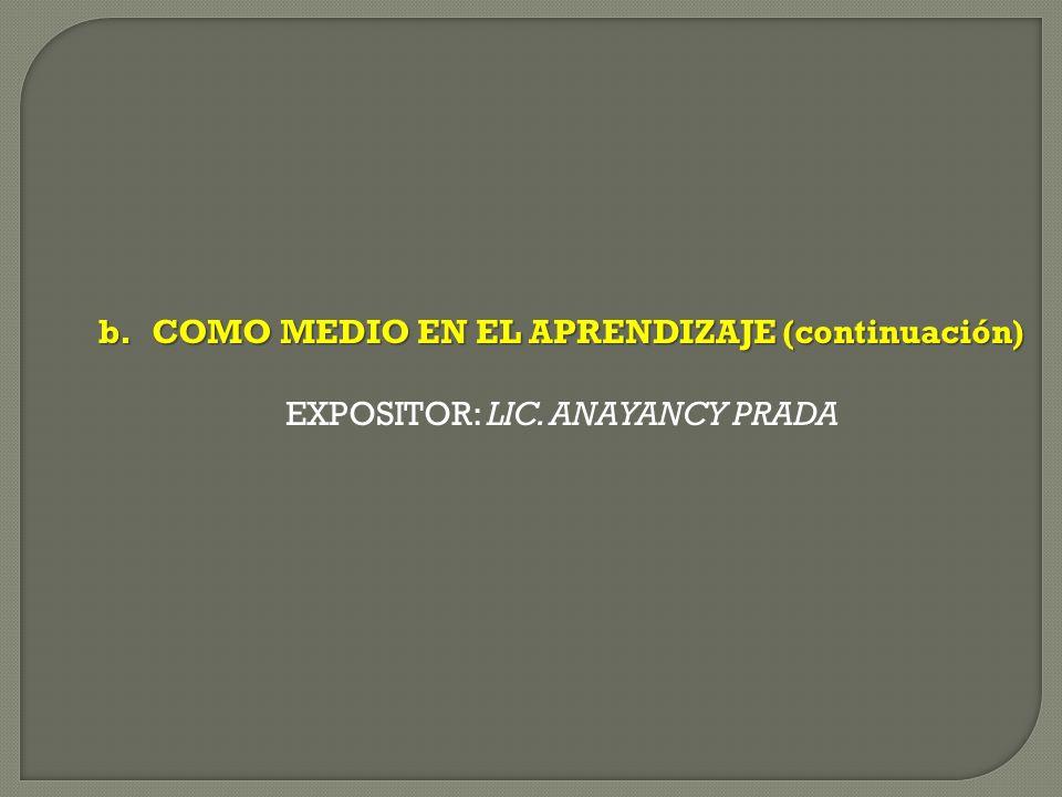 b.COMO MEDIO EN EL APRENDIZAJE (continuación) EXPOSITOR: LIC. ANAYANCY PRADA