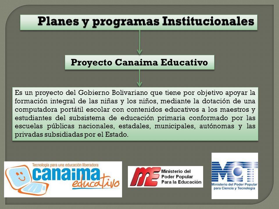 Planes y programas Institucionales Proyecto Canaima Educativo Es un proyecto del Gobierno Bolivariano que tiene por objetivo apoyar la formación integral de las niñas y los niños, mediante la dotación de una computadora portátil escolar con contenidos educativos a los maestros y estudiantes del subsistema de educación primaria conformado por las escuelas públicas nacionales, estadales, municipales, autónomas y las privadas subsidiadas por el Estado.