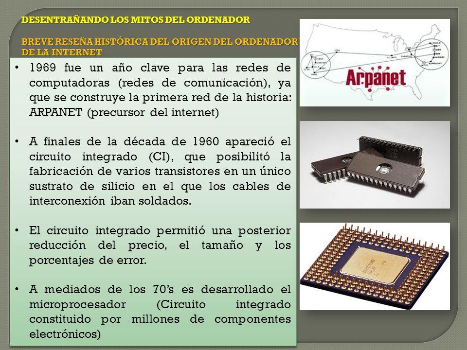 DESENTRAÑANDO LOS MITOS DEL ORDENADOR BREVE RESEÑA HISTÓRICA DEL ORIGEN DEL ORDENADOR Y DE LA INTERNET 1969 fue un año clave para las redes de computadoras (redes de comunicación), ya que se construye la primera red de la historia: ARPANET (precursor del internet) A finales de la década de 1960 apareció el circuito integrado (CI), que posibilitó la fabricación de varios transistores en un único sustrato de silicio en el que los cables de interconexión iban soldados.