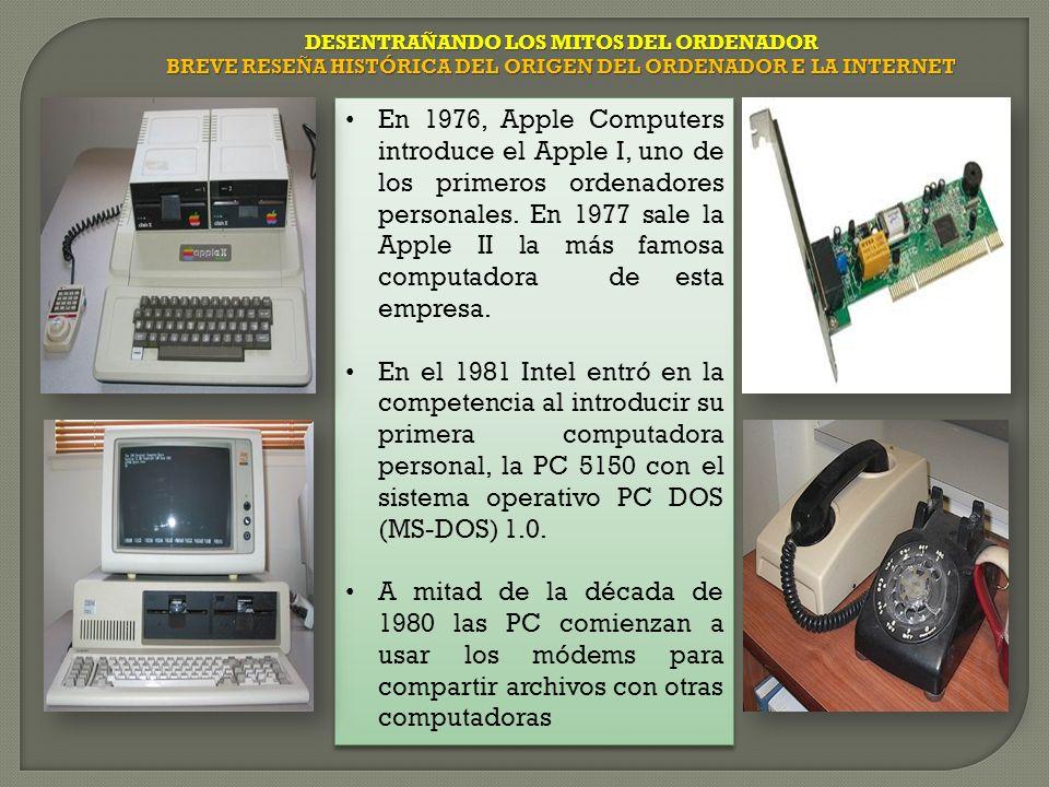DESENTRAÑANDO LOS MITOS DEL ORDENADOR BREVE RESEÑA HISTÓRICA DEL ORIGEN DEL ORDENADOR E LA INTERNET En 1976, Apple Computers introduce el Apple I, uno de los primeros ordenadores personales.