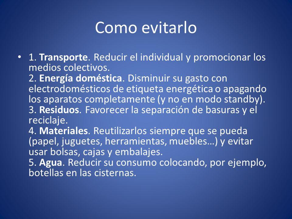 Como evitarlo 1. Transporte. Reducir el individual y promocionar los medios colectivos. 2. Energía doméstica. Disminuir su gasto con electrodomésticos