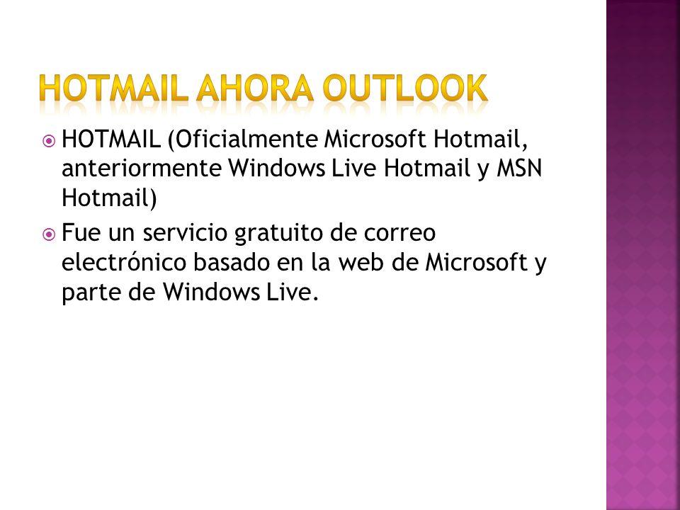 HOTMAIL (Oficialmente Microsoft Hotmail, anteriormente Windows Live Hotmail y MSN Hotmail) Fue un servicio gratuito de correo electrónico basado en la web de Microsoft y parte de Windows Live.