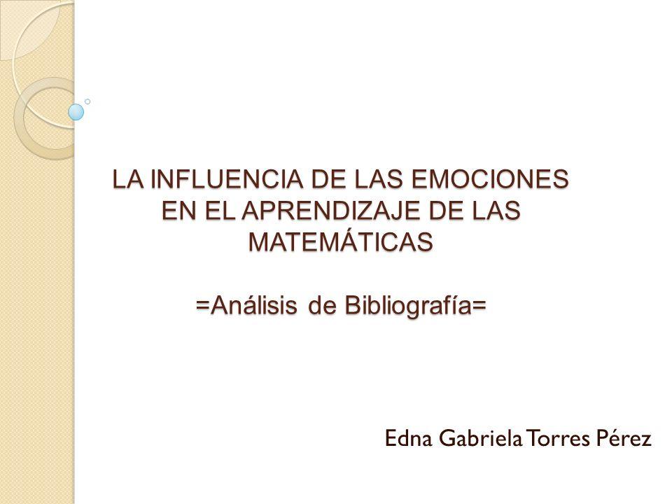 LA INFLUENCIA DE LAS EMOCIONES EN EL APRENDIZAJE DE LAS MATEMÁTICAS =Análisis de Bibliografía= Edna Gabriela Torres Pérez