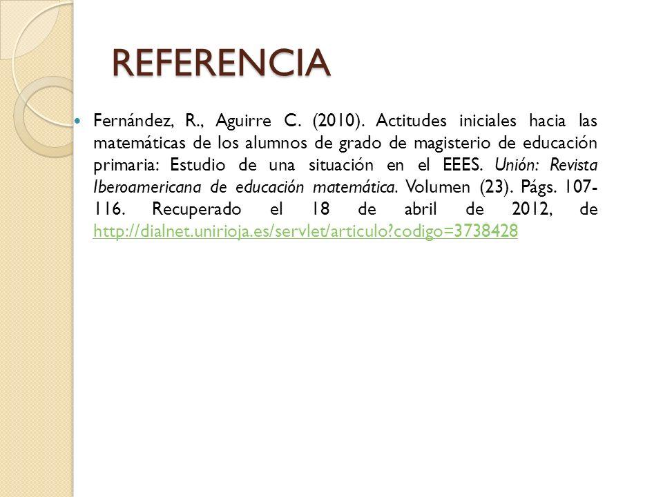 REFERENCIA Fernández, R., Aguirre C. (2010). Actitudes iniciales hacia las matemáticas de los alumnos de grado de magisterio de educación primaria: Es