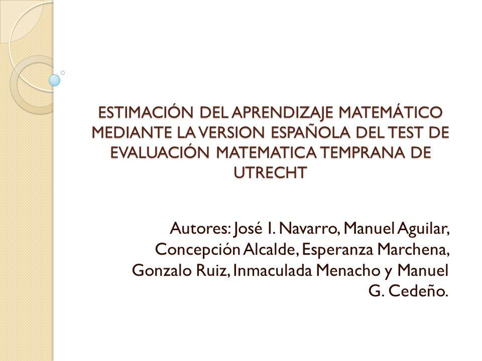 ESTIMACIÓN DEL APRENDIZAJE MATEMÁTICO MEDIANTE LA VERSION ESPAÑOLA DEL TEST DE EVALUACIÓN MATEMATICA TEMPRANA DE UTRECHT Autores: José I. Navarro, Man