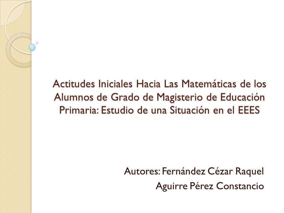 Actitudes Iniciales Hacia Las Matemáticas de los Alumnos de Grado de Magisterio de Educación Primaria: Estudio de una Situación en el EEES Autores: Fernández Cézar Raquel Aguirre Pérez Constancio