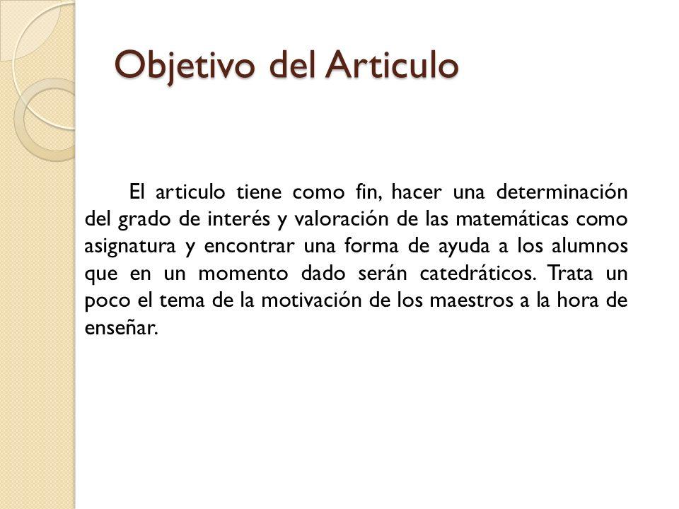 Objetivo del Articulo El articulo tiene como fin, hacer una determinación del grado de interés y valoración de las matemáticas como asignatura y encon