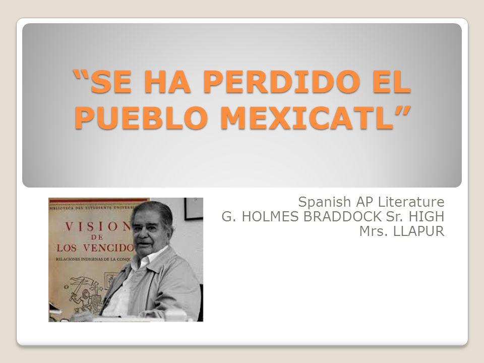 SE HA PERDIDO EL PUEBLO MEXICATL Spanish AP Literature G. HOLMES BRADDOCK Sr. HIGH Mrs. LLAPUR