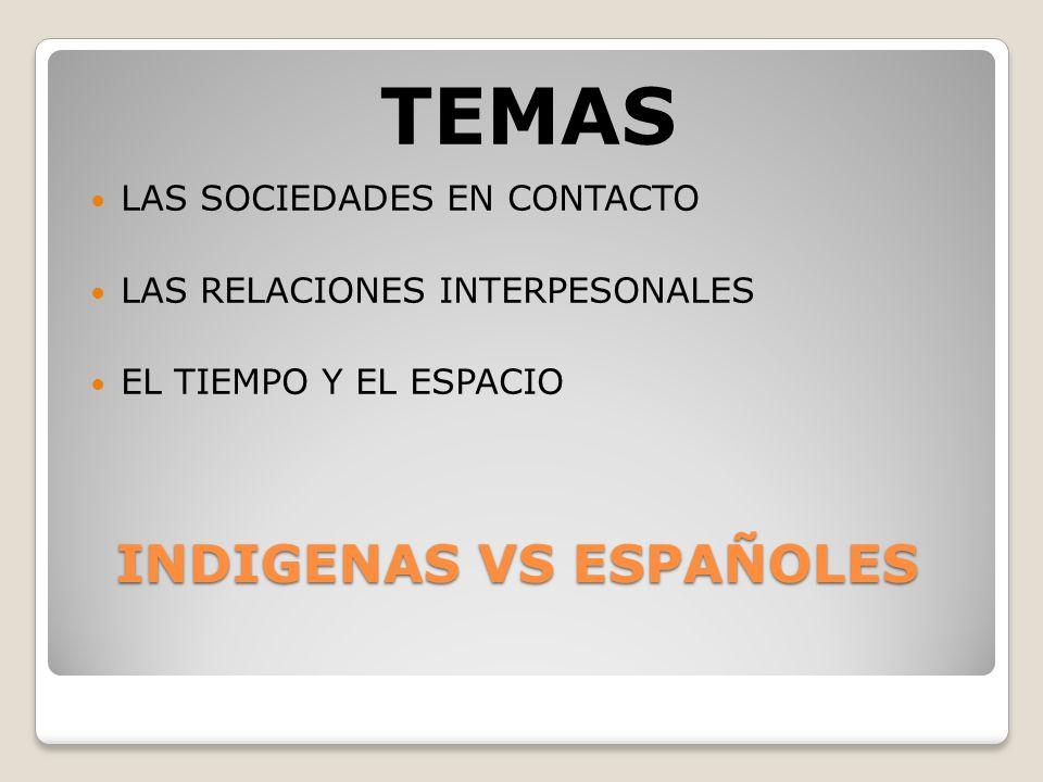 INDIGENAS VS ESPAÑOLES INDIGENAS VS ESPAÑOLES TEMAS LAS SOCIEDADES EN CONTACTO LAS RELACIONES INTERPESONALES EL TIEMPO Y EL ESPACIO
