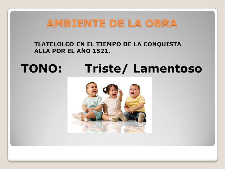 AMBIENTE DE LA OBRA TLATELOLCO EN EL TIEMPO DE LA CONQUISTA ALLA POR EL AÑO 1521. TONO: Triste/ Lamentoso