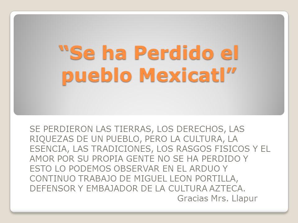 Se ha Perdido el pueblo Mexicatl SE PERDIERON LAS TIERRAS, LOS DERECHOS, LAS RIQUEZAS DE UN PUEBLO, PERO LA CULTURA, LA ESENCIA, LAS TRADICIONES, LOS RASGOS FISICOS Y EL AMOR POR SU PROPIA GENTE NO SE HA PERDIDO Y ESTO LO PODEMOS OBSERVAR EN EL ARDUO Y CONTINUO TRABAJO DE MIGUEL LEON PORTILLA, DEFENSOR Y EMBAJADOR DE LA CULTURA AZTECA.