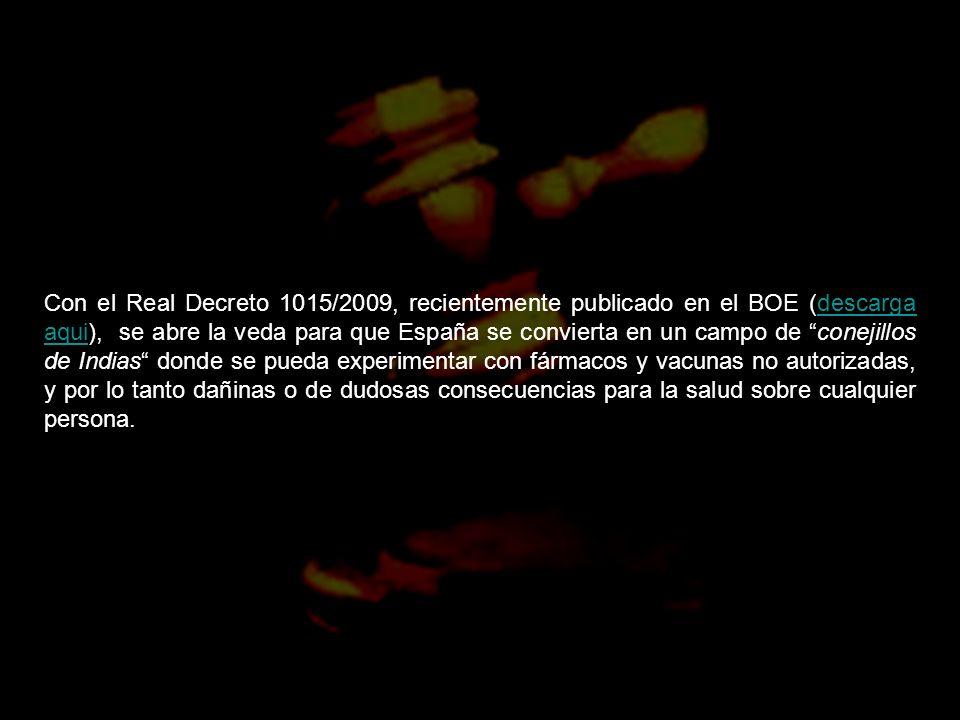 Con el Real Decreto 1015/2009, recientemente publicado en el BOE (descarga aqui), se abre la veda para que España se convierta en un campo de conejillos de Indias donde se pueda experimentar con fármacos y vacunas no autorizadas, y por lo tanto dañinas o de dudosas consecuencias para la salud sobre cualquier persona.