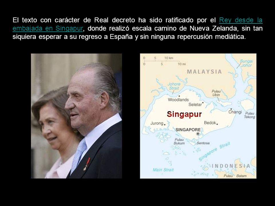 El texto con carácter de Real decreto ha sido ratificado por el Rey desde la embajada en Singapur, donde realizó escala camino de Nueva Zelanda, sin tan siquiera esperar a su regreso a España y sin ninguna repercusión mediática.Rey desde la embajada en Singapur