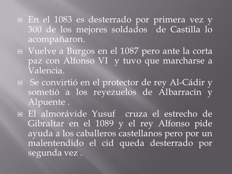 En el 1083 es desterrado por primera vez y 300 de los mejores soldados de Castilla lo acompañaron. Vuelve a Burgos en el 1087 pero ante la corta paz c