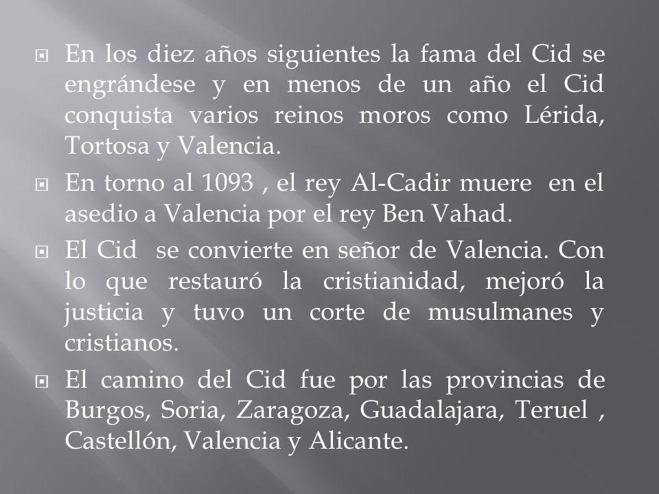 En los diez años siguientes la fama del Cid se engrándese y en menos de un año el Cid conquista varios reinos moros como Lérida, Tortosa y Valencia. E