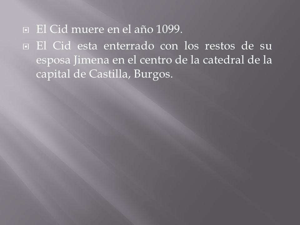 El Cid muere en el año 1099. El Cid esta enterrado con los restos de su esposa Jimena en el centro de la catedral de la capital de Castilla, Burgos.