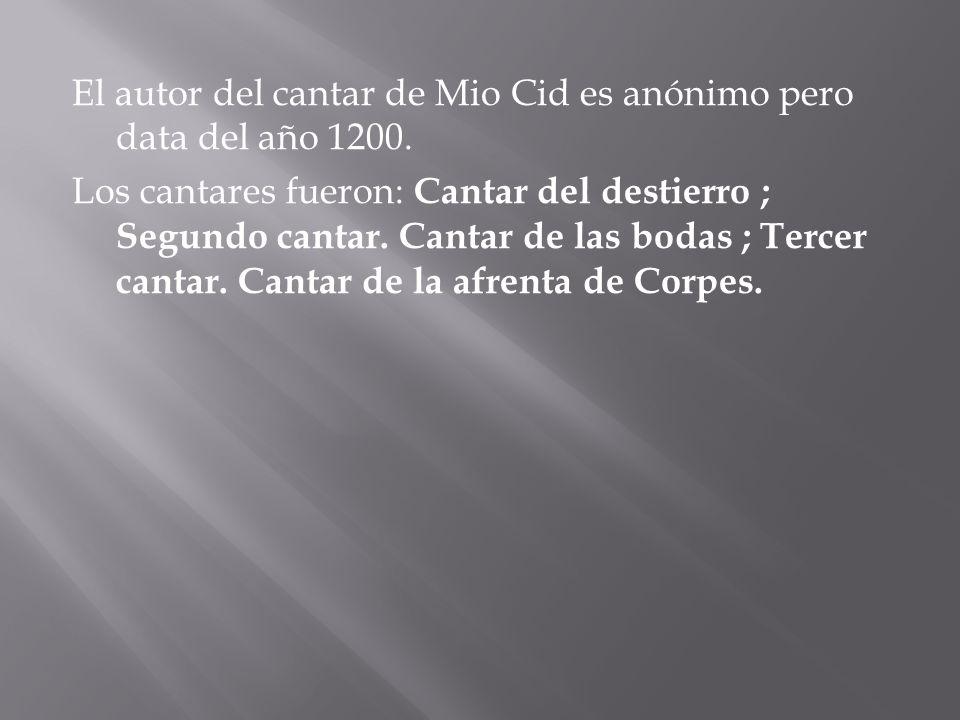 El autor del cantar de Mio Cid es anónimo pero data del año 1200. Los cantares fueron: Cantar del destierro ; Segundo cantar. Cantar de las bodas ; Te