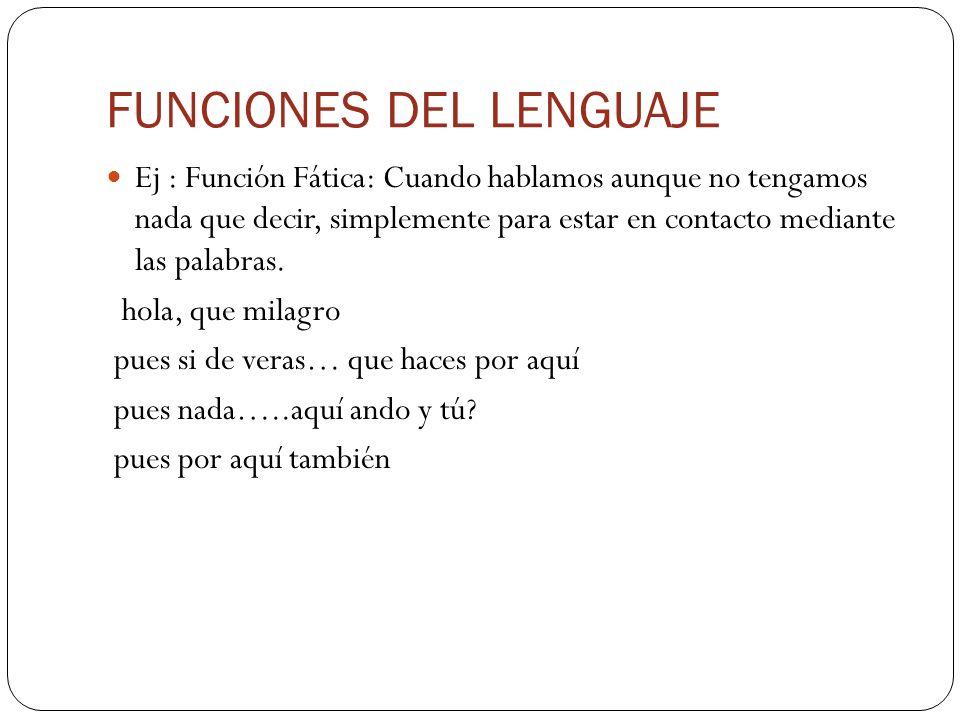 FUNCIONES DEL LENGUAJE Ej : Función Fática: Cuando hablamos aunque no tengamos nada que decir, simplemente para estar en contacto mediante las palabra