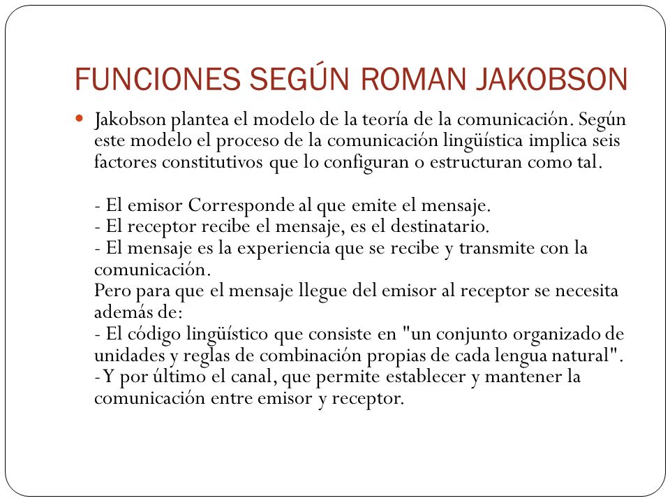 FUNCIONES SEGÚN ROMAN JAKOBSON Jakobson plantea el modelo de la teoría de la comunicación. Según este modelo el proceso de la comunicación lingüística