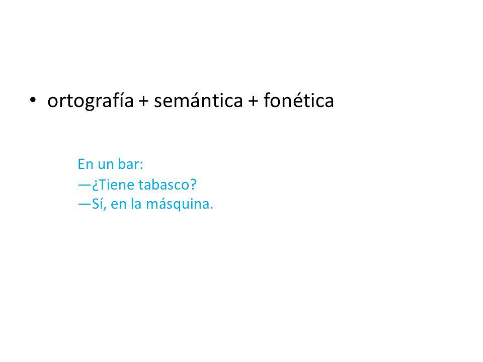 ortografía + semántica + fonética En un bar: ¿Tiene tabasco? Sí, en la másquina.
