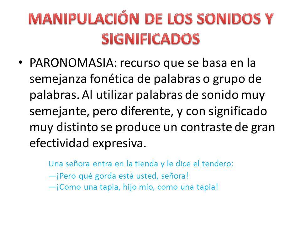 PARONOMASIA: recurso que se basa en la semejanza fonética de palabras o grupo de palabras. Al utilizar palabras de sonido muy semejante, pero diferent